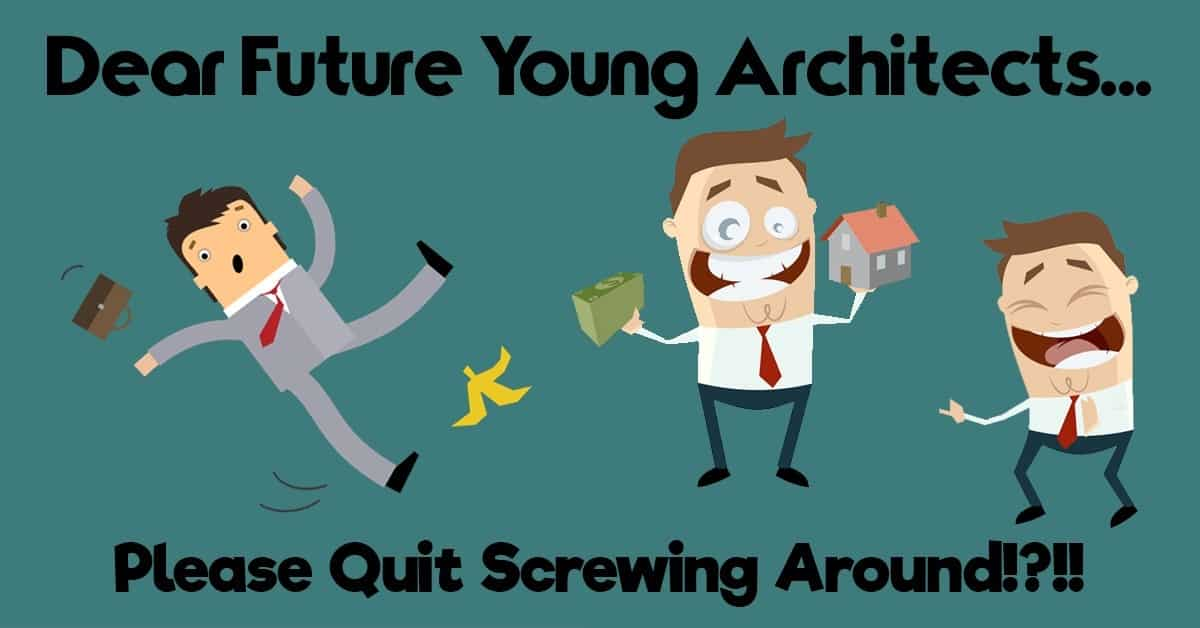 Dear Future Young Architects... Please Quit Screwing Around!?!!!