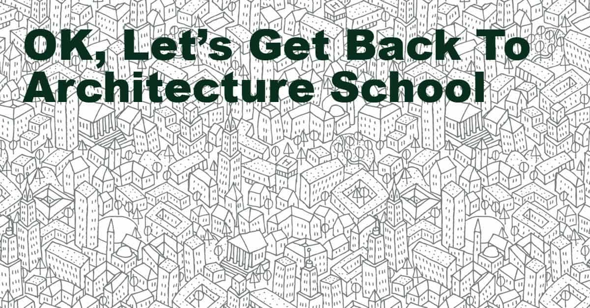 Lets Get Back To Architecture School